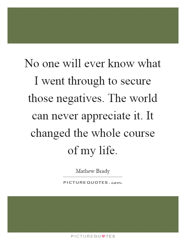 No one will ever know what I went through to secure those negatives. The world can never appreciate it. It changed the whole course of my life Picture Quote #1