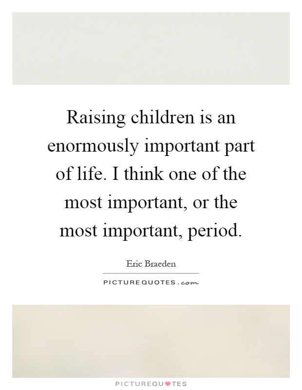 Raising children is an enormously important part of life. I think one of the most important, or the most important, period Picture Quote #1