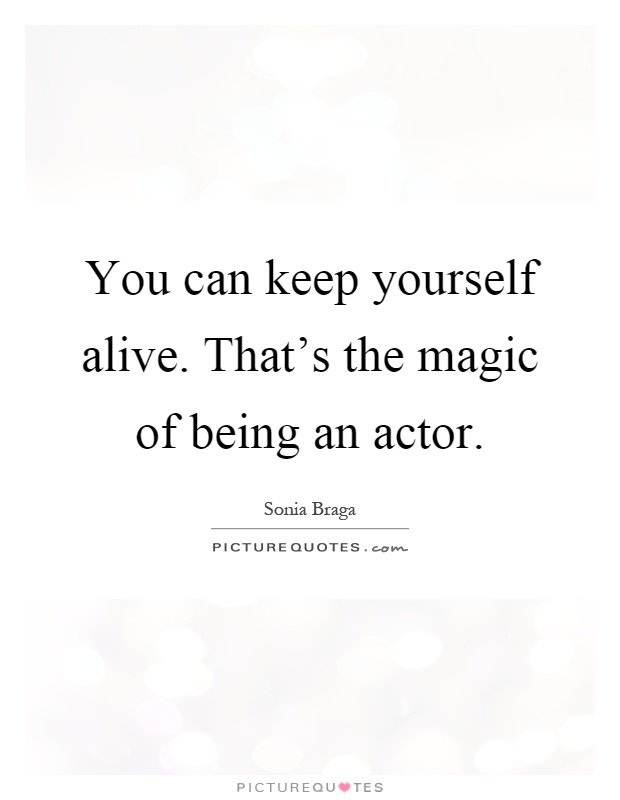 You can keep yourself alive. That's the magic of being an actor Picture Quote #1
