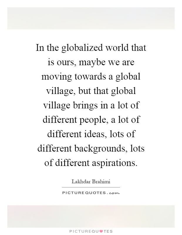 In the globalized world that is ours, maybe we are moving towards a global village, but that global village brings in a lot of different people, a lot of different ideas, lots of different backgrounds, lots of different aspirations Picture Quote #1