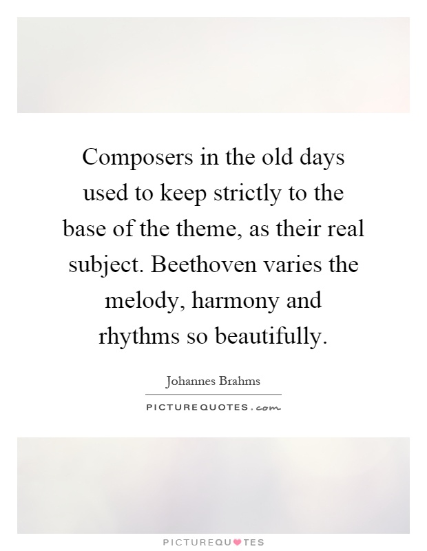 Composers in the old days used to keep strictly to the base of the theme, as their real subject. Beethoven varies the melody, harmony and rhythms so beautifully Picture Quote #1