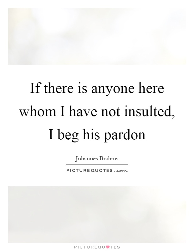 If there is anyone here whom I have not insulted, I beg his pardon Picture Quote #1