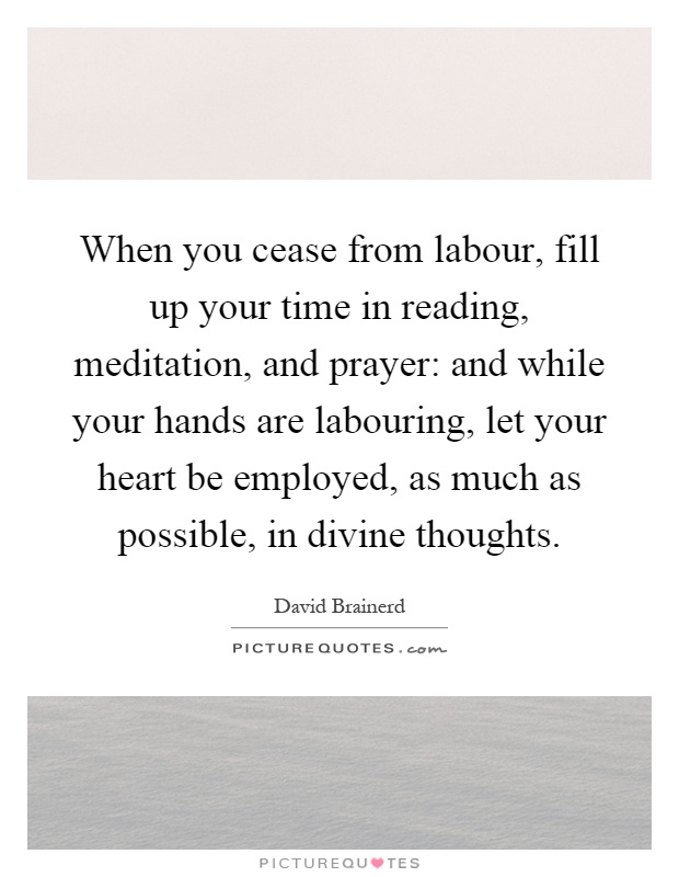 When you cease from labour, fill up your time in reading, meditation, and prayer: and while your hands are labouring, let your heart be employed, as much as possible, in divine thoughts Picture Quote #1