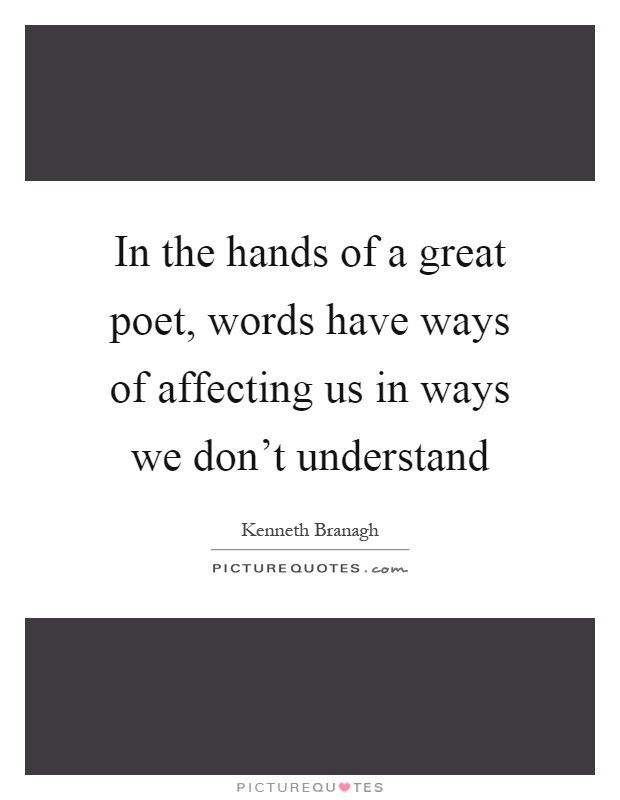 In the hands of a great poet, words have ways of affecting us in ways we don't understand Picture Quote #1
