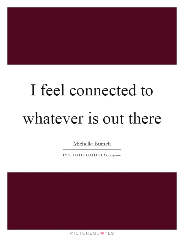 I feel connected to whatever is out there Picture Quote #1