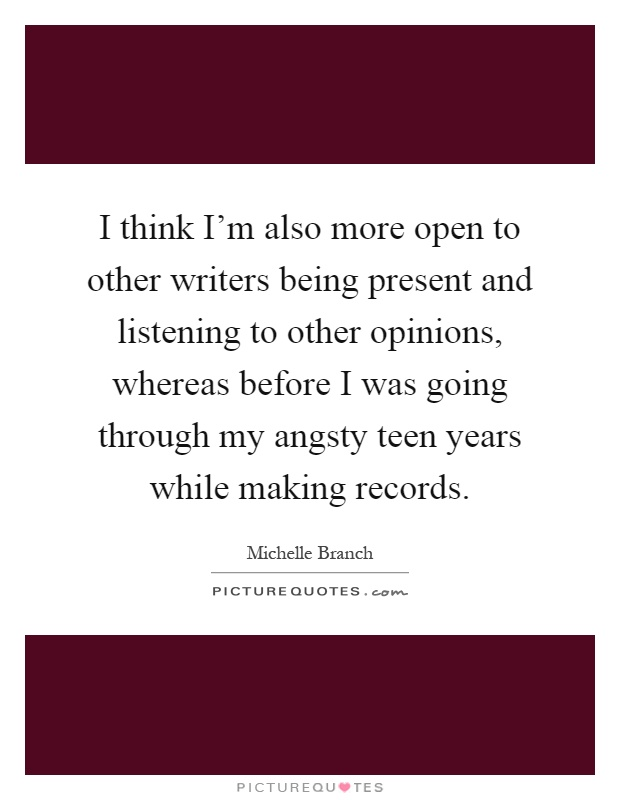 I think I'm also more open to other writers being present and listening to other opinions, whereas before I was going through my angsty teen years while making records Picture Quote #1
