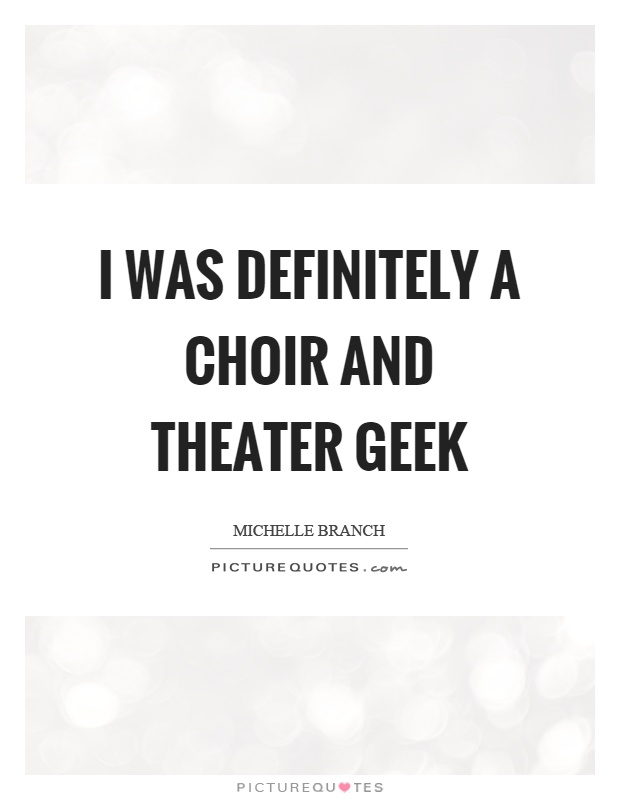 I was definitely a choir and theater geek Picture Quote #1