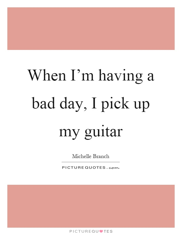 When I'm having a bad day, I pick up my guitar Picture Quote #1