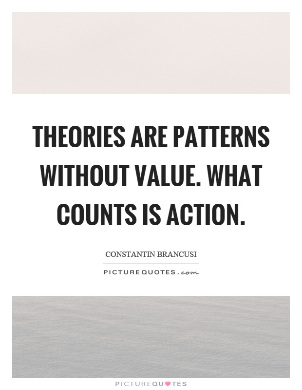 Theories are patterns without value. What counts is action Picture Quote #1
