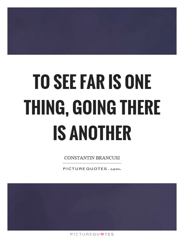 To see far is one thing, going there is another Picture Quote #1