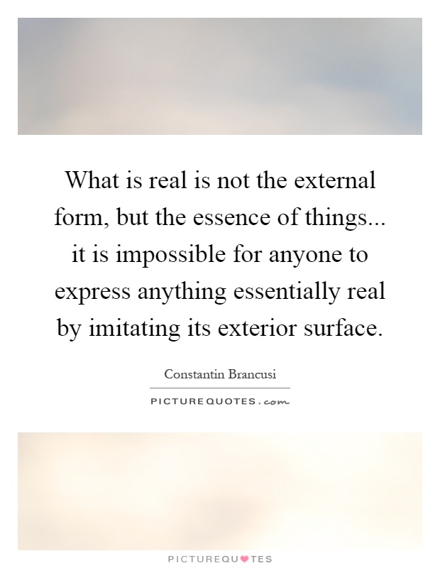 What is real is not the external form, but the essence of things... it is impossible for anyone to express anything essentially real by imitating its exterior surface Picture Quote #1