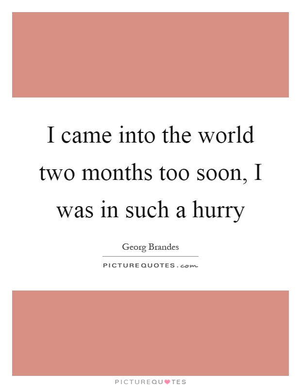 I came into the world two months too soon, I was in such a hurry Picture Quote #1