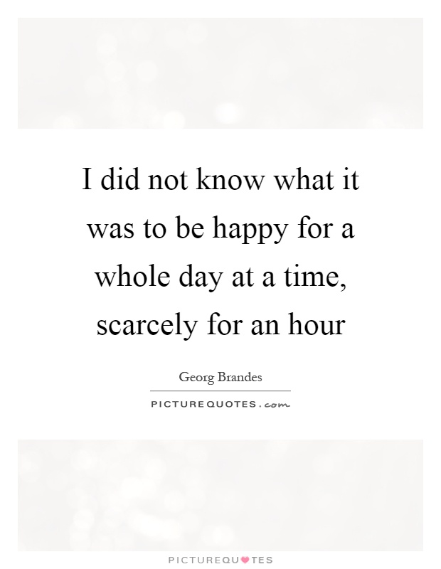 I did not know what it was to be happy for a whole day at a time, scarcely for an hour Picture Quote #1