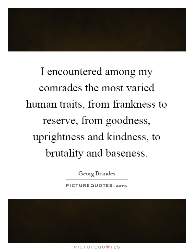 I encountered among my comrades the most varied human traits, from frankness to reserve, from goodness, uprightness and kindness, to brutality and baseness Picture Quote #1