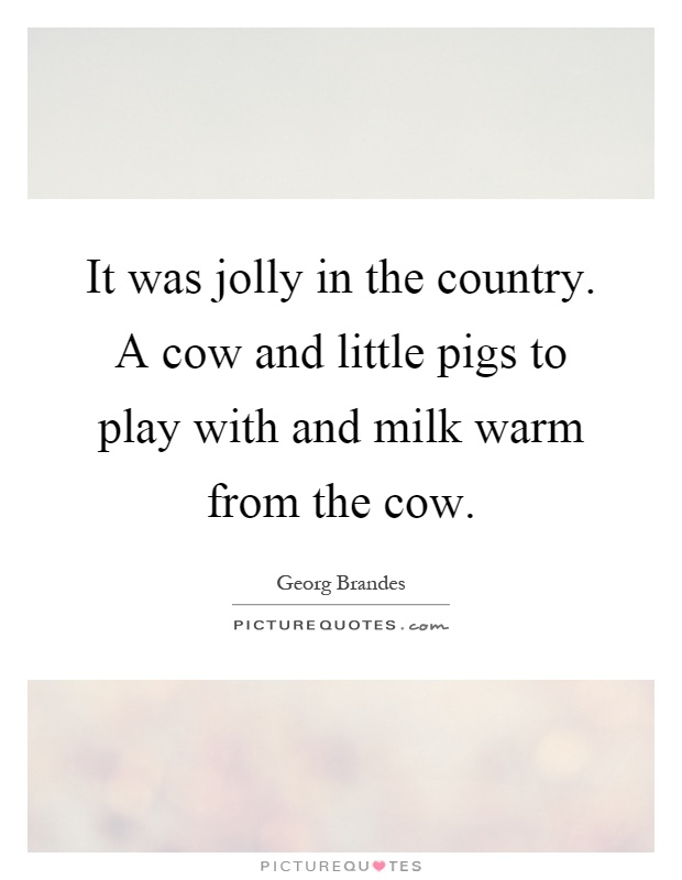 It was jolly in the country. A cow and little pigs to play with and milk warm from the cow Picture Quote #1