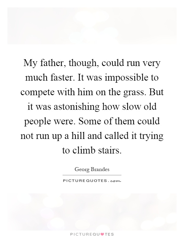 My father, though, could run very much faster. It was impossible to compete with him on the grass. But it was astonishing how slow old people were. Some of them could not run up a hill and called it trying to climb stairs Picture Quote #1