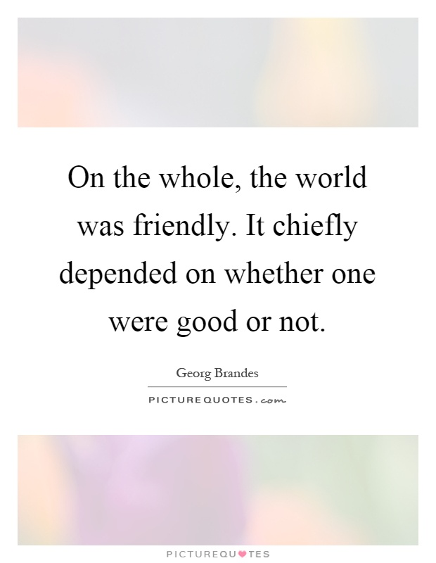 On the whole, the world was friendly. It chiefly depended on whether one were good or not Picture Quote #1