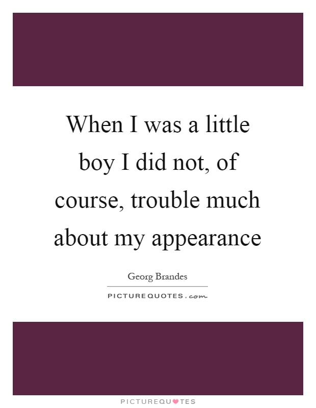 When I was a little boy I did not, of course, trouble much about my appearance Picture Quote #1