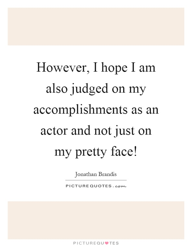 However, I hope I am also judged on my accomplishments as an actor and not just on my pretty face! Picture Quote #1
