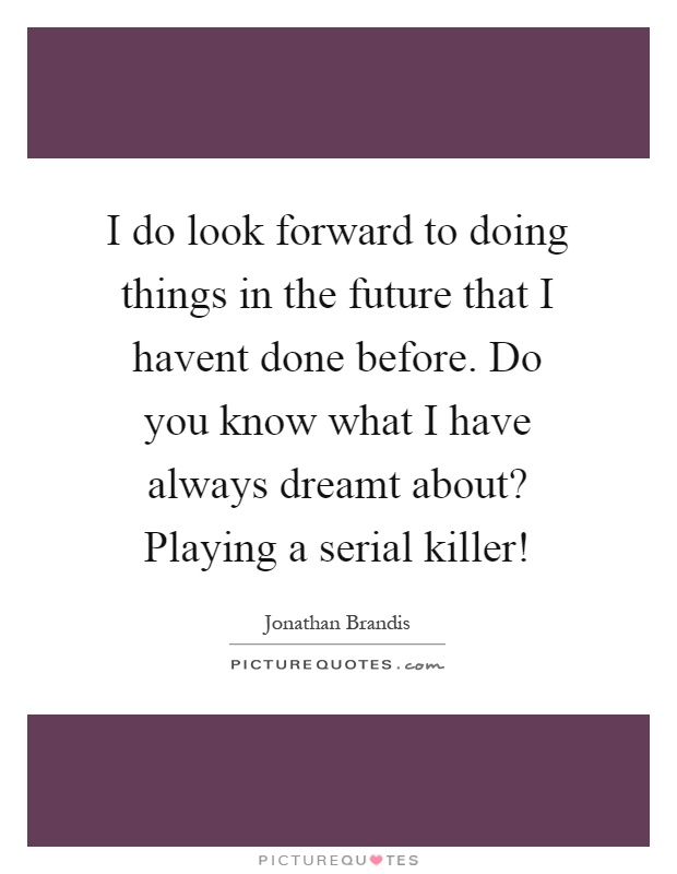 I do look forward to doing things in the future that I havent done before. Do you know what I have always dreamt about? Playing a serial killer! Picture Quote #1