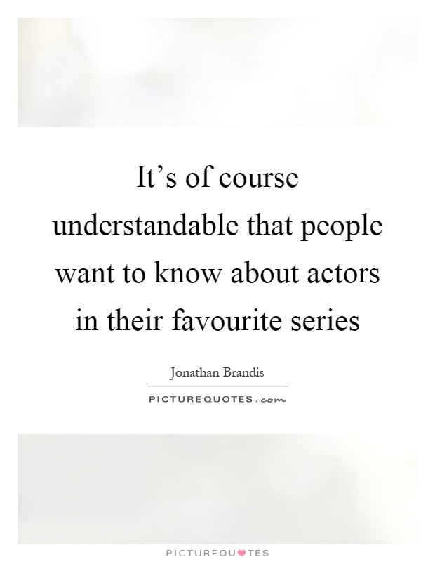 It's of course understandable that people want to know about actors in their favourite series Picture Quote #1