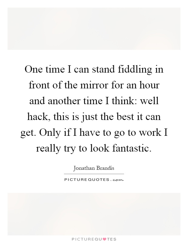 One time I can stand fiddling in front of the mirror for an hour and another time I think: well hack, this is just the best it can get. Only if I have to go to work I really try to look fantastic Picture Quote #1