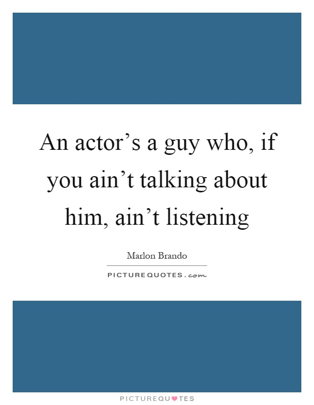 An actor's a guy who, if you ain't talking about him, ain't listening Picture Quote #1