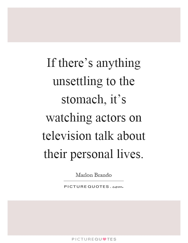 If there's anything unsettling to the stomach, it's watching actors on television talk about their personal lives Picture Quote #1