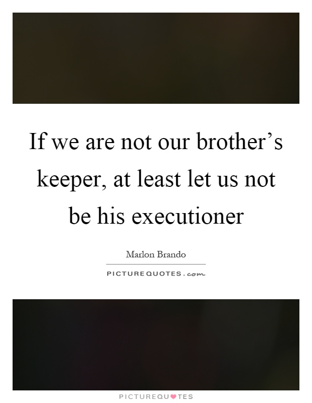 If we are not our brother's keeper, at least let us not be his executioner Picture Quote #1