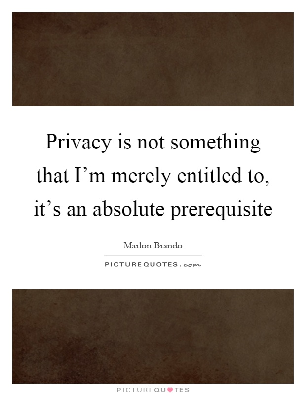 Privacy is not something that I'm merely entitled to, it's an absolute prerequisite Picture Quote #1
