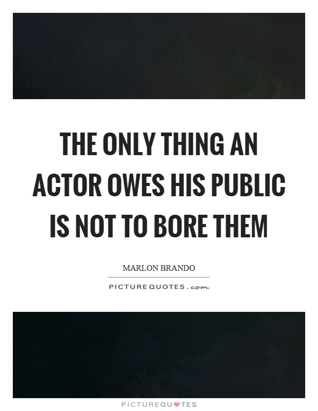 The only thing an actor owes his public is not to bore them Picture Quote #1