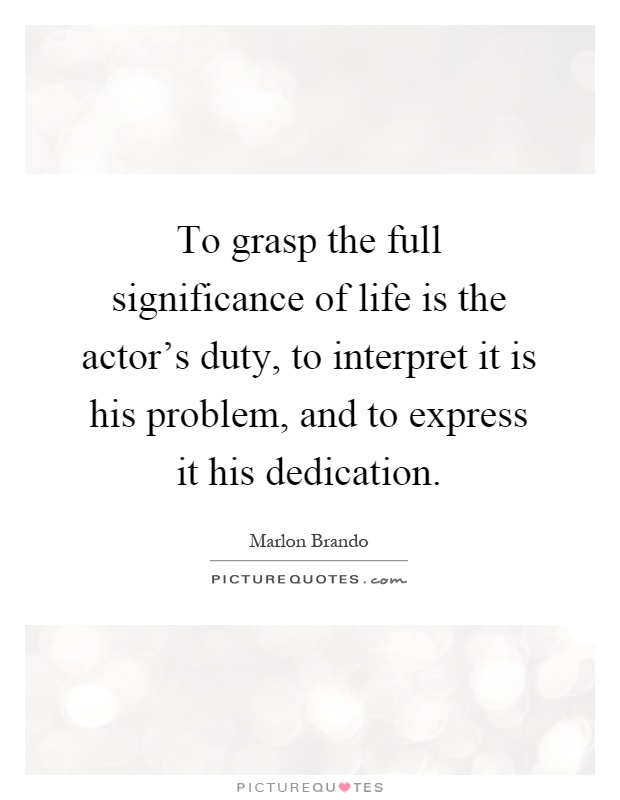 To grasp the full significance of life is the actor's duty, to interpret it is his problem, and to express it his dedication Picture Quote #1