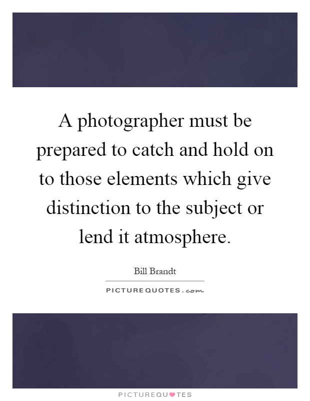 A photographer must be prepared to catch and hold on to those elements which give distinction to the subject or lend it atmosphere Picture Quote #1