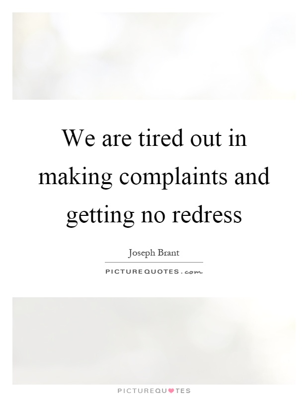 We are tired out in making complaints and getting no redress Picture Quote #1