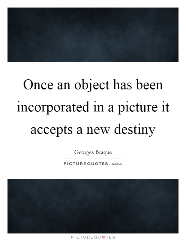 Once an object has been incorporated in a picture it accepts a new destiny Picture Quote #1