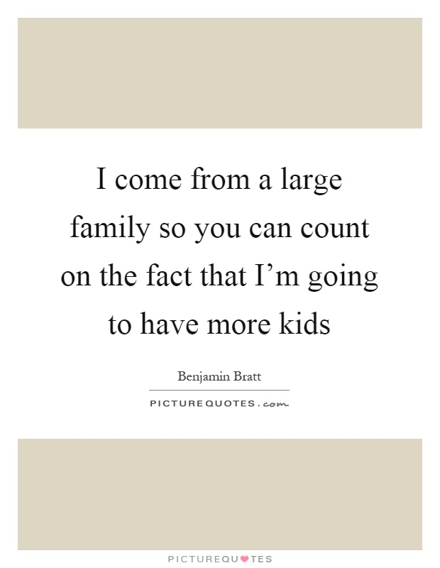 I come from a large family so you can count on the fact that I'm going to have more kids Picture Quote #1