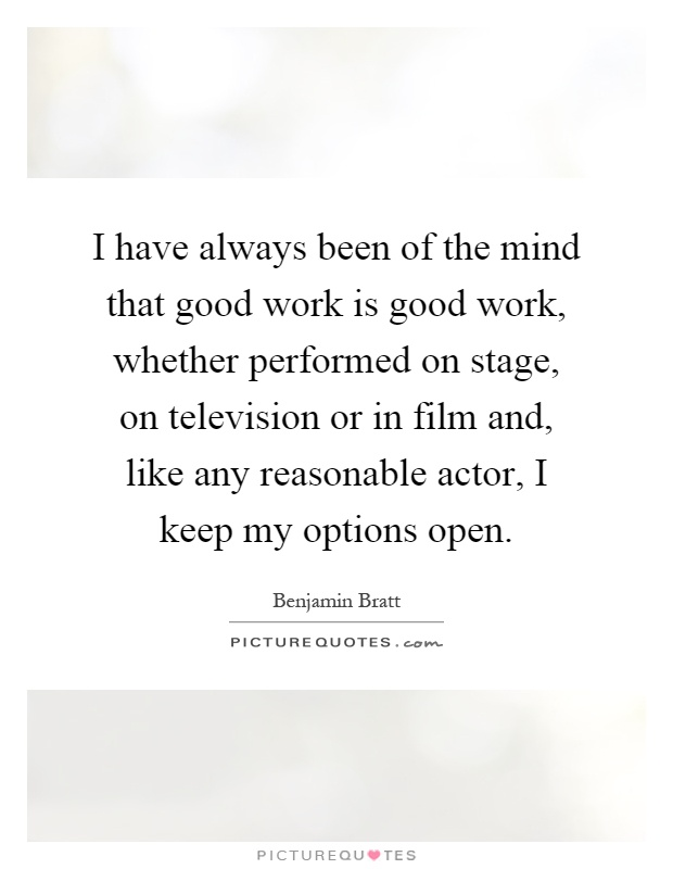 I have always been of the mind that good work is good work, whether performed on stage, on television or in film and, like any reasonable actor, I keep my options open Picture Quote #1