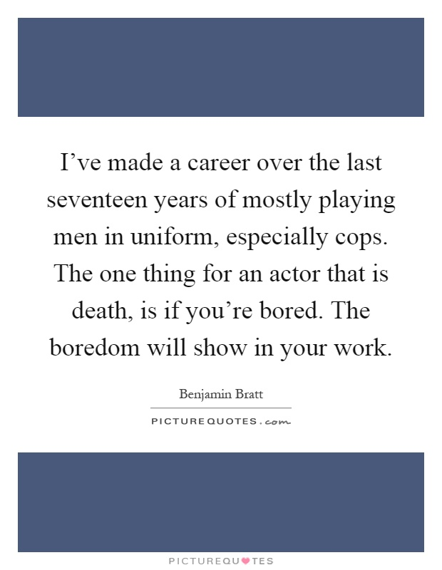 I've made a career over the last seventeen years of mostly playing men in uniform, especially cops. The one thing for an actor that is death, is if you're bored. The boredom will show in your work Picture Quote #1