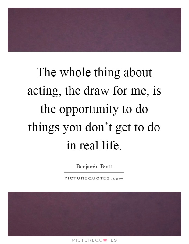 The whole thing about acting, the draw for me, is the opportunity to do things you don't get to do in real life Picture Quote #1