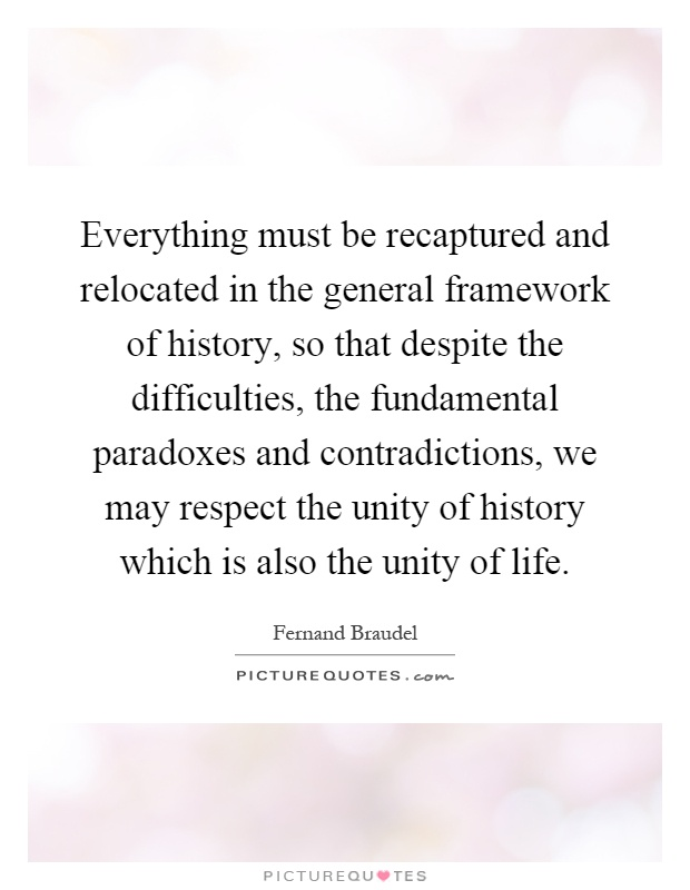 Everything must be recaptured and relocated in the general framework of history, so that despite the difficulties, the fundamental paradoxes and contradictions, we may respect the unity of history which is also the unity of life Picture Quote #1