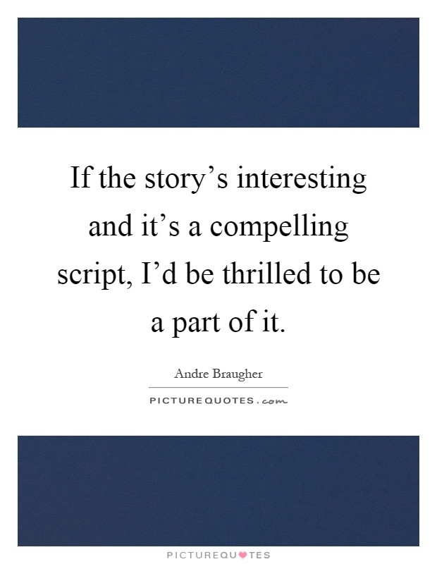 If the story's interesting and it's a compelling script, I'd be thrilled to be a part of it Picture Quote #1
