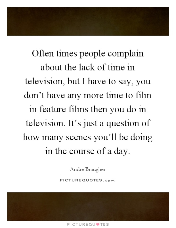 Often times people complain about the lack of time in television, but I have to say, you don't have any more time to film in feature films then you do in television. It's just a question of how many scenes you'll be doing in the course of a day Picture Quote #1