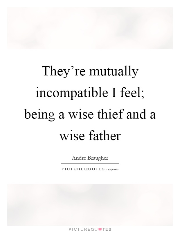 They're mutually incompatible I feel; being a wise thief and a wise father Picture Quote #1