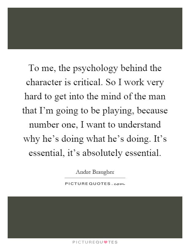 To me, the psychology behind the character is critical. So I work very hard to get into the mind of the man that I'm going to be playing, because number one, I want to understand why he's doing what he's doing. It's essential, it's absolutely essential Picture Quote #1