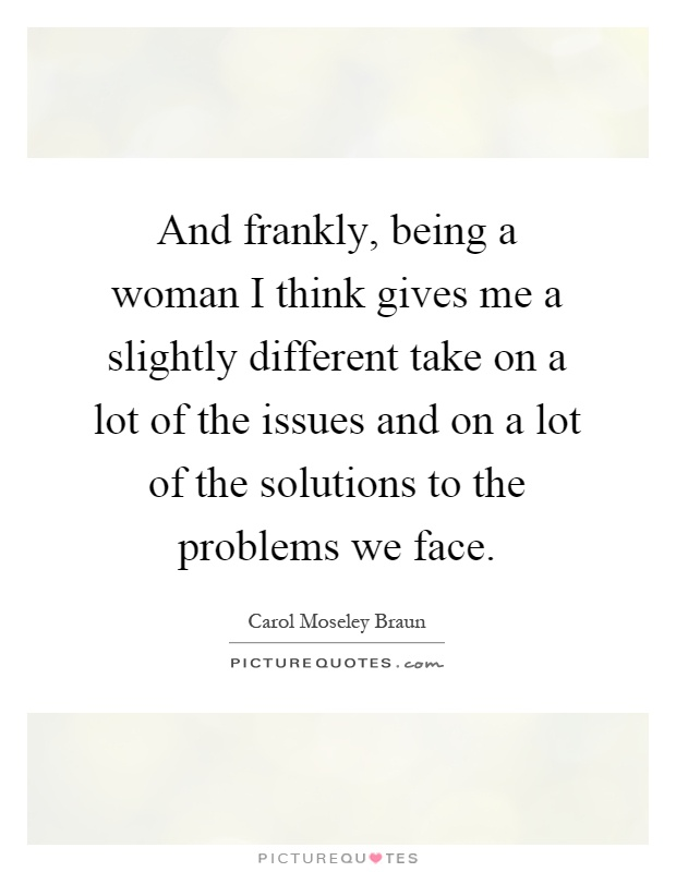 And frankly, being a woman I think gives me a slightly different take on a lot of the issues and on a lot of the solutions to the problems we face Picture Quote #1