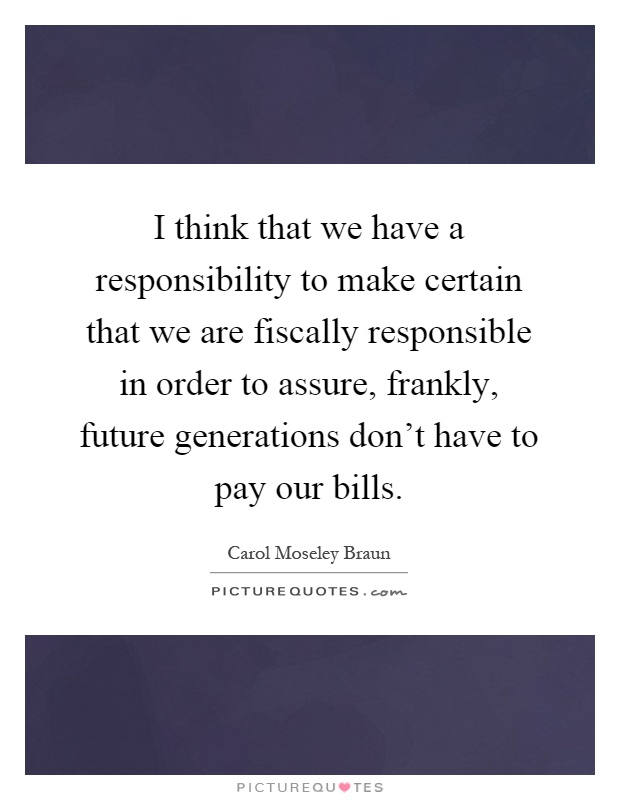 I think that we have a responsibility to make certain that we are fiscally responsible in order to assure, frankly, future generations don't have to pay our bills Picture Quote #1