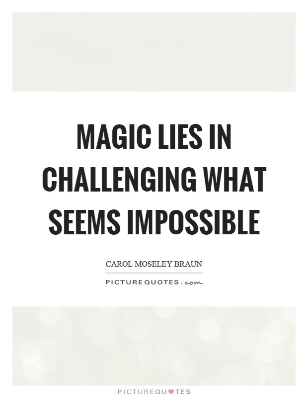 Magic lies in challenging what seems impossible Picture Quote #1