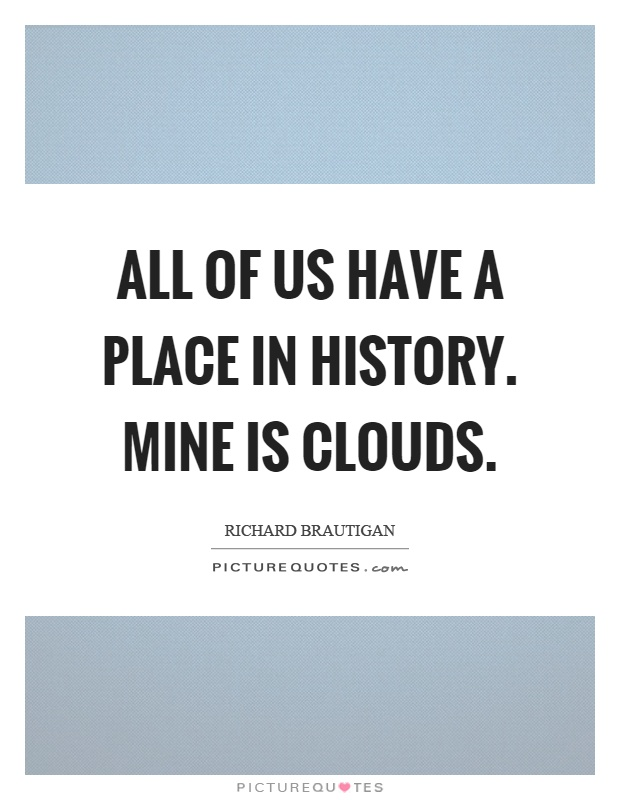 All of us have a place in history. Mine is clouds Picture Quote #1