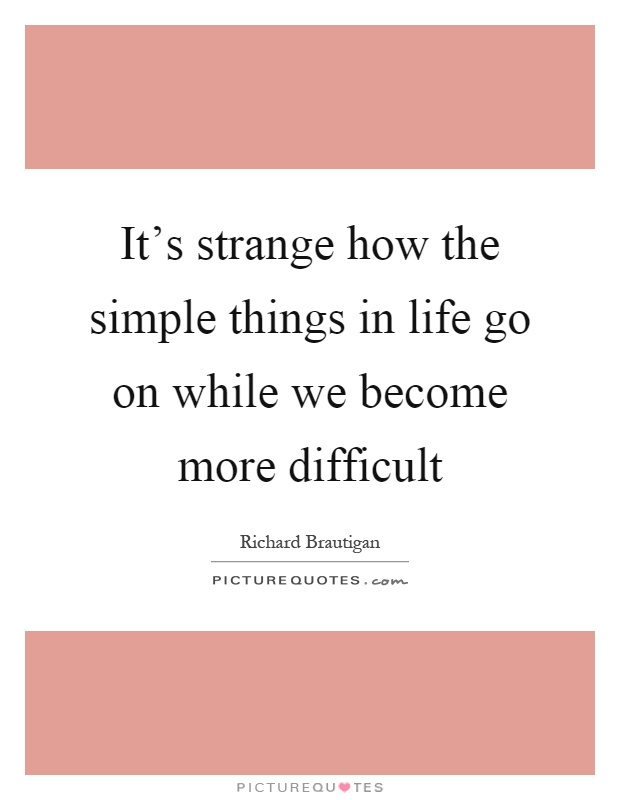 It's strange how the simple things in life go on while we become more difficult Picture Quote #1