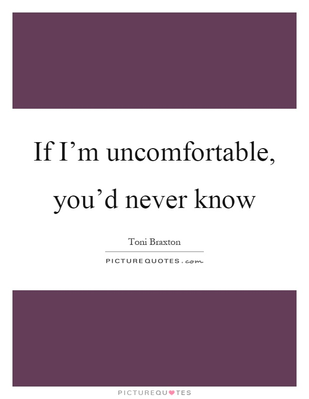 If I'm uncomfortable, you'd never know Picture Quote #1